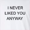 I Never Liked You Anyway Long Sleeve T-Shirt